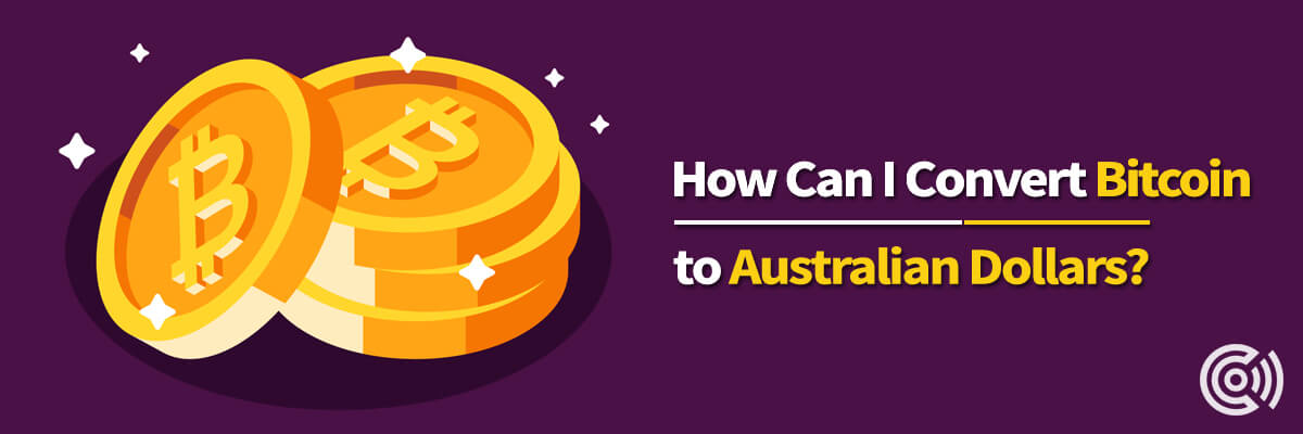 How Can I Convert Bitcoin To Australian Dollars?