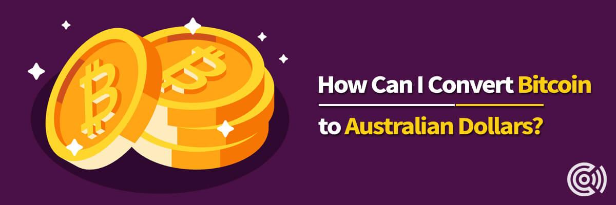 How Can I Convert Bitcoin To Australian Dollars?