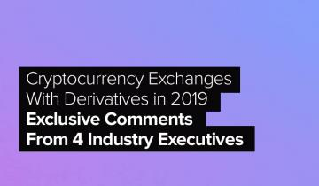 Cryptocurrency Exchanges With Derivatives in 2019: Exclusive Comments From 4 Industry Executives