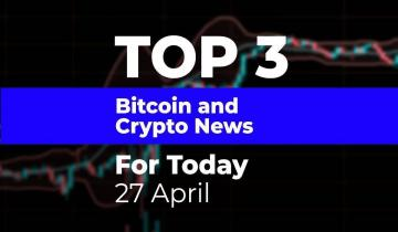 TOP 3 Bitcoin and Crypto News for Today: 27 April